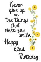 Never give up on the things that make you smile Happy 62nd Birthday: 62 Year Old Birthday Gift Journal / Notebook / Diary / Unique Greeting Card Alter
