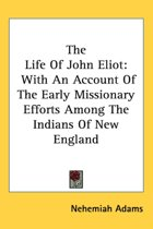 the Life of John Eliot: with an Account of the Early Missionary Efforts Among the Indians of New England