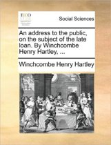 An Address to the Public, on the Subject of the Late Loan. by Winchcombe Henry Hartley,