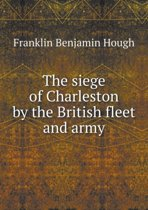 The Siege of Charleston by the British Fleet and Army