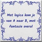 Spreuktegel Met logica kom je van A naar B met fantasie overal