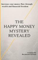 The happy money mystery revealed: Increase your money flow through wealth and financial freedom