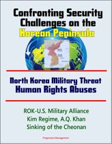 Confronting Security Challenges on the Korean Peninsula: North Korea Military Threat, Human Rights Abuses, ROK-U.S. Military Alliance, Kim Regime, A.Q. Khan, Sinking of the Cheonan