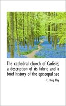 The Cathedral Church of Carlisle; A Description of Its Fabric and a Brief History of the Episcopal S