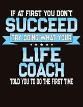 If At First You Don't Succeed Try Doing What Your Life Coach Told You To Do The First Time