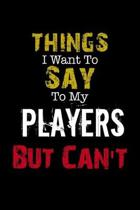 Things I Want to Say to My Players But Can't '' Notebook Funny Gift: Lined Notebook / Journal Gift, 110 Pages, 6x9, Soft Cover, Matte Finish