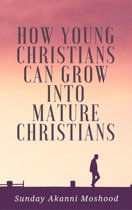 How Young Christians Can Grow Into Mature Christians