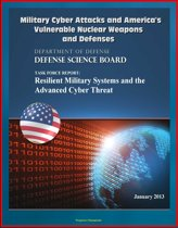 Military Cyber Attacks and America's Vulnerable Nuclear Weapons and Defenses: DoD Task Force Report on Resilient Military Systems and the Advanced Cyber Threat