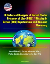A Historical Analysis of United States Prisoner of War (POW) / Missing in Action (MIA) Repatriation and Remains Recovery - World War II, Korea, Vietnam Wars, Philip Corso, Eisenhower, Le Duc Tho