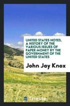 United States Notes, a History of the Various Issues of Paper Money by the Government of the United States; With an Appendix, Containing the Recent Decision of the Supreme Court of the United States and the Dissenting Opinion Upon the Legal Tender Question