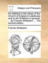 An Address to the Clergy of the Church of England in Particular, and to All Christians in General. ... by Francis Wollaston, ... the Second Edition.