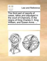 The Third Part of Reports of Cases, Taken and Adjudged in the Court of Chancery, in the Reigns of King Charles II. King William, and Queen Anne.