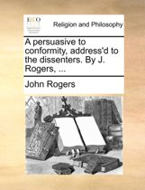A Persuasive to Conformity, Address'd to the Dissenters. by J. Rogers,