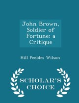 John Brown, Soldier of Fortune; A Critique - Scholar's Choice Edition