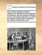 The London Practice of Physic Wherein the Definitions and Symptoms of Diseases, with the Present Methods of Cure, Are Clearly Laid Down