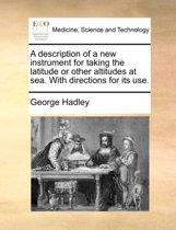 A Description of a New Instrument for Taking the Latitude or Other Altitudes at Sea. with Directions for Its Use.