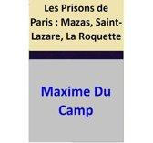 Les Prisons de Paris : Mazas, Saint-Lazare, La Roquette