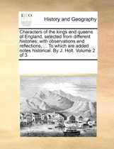 Characters of the Kings and Queens of England, Selected from Different Histories; With Observations and Reflections, ... to Which Are Added Notes Historical. by J. Holt. Volume 2 of 3