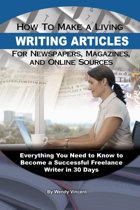 How to Make a Living Writing Articles for Newspapers, Magazines, and Online Sources: Everything You Need to Know to Become a Successful Freelance Writer