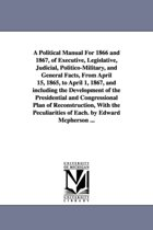 A Political Manual for 1866 and 1867, of Executive, Legislative, Judicial, Politico-Military, and General Facts, from April 15, 1865, to April 1, 1867, and Including the Development of the Presidential and Congressional Plan of Reconstruction, with the Pecul