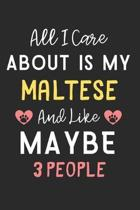 All I care about is my Maltese and like maybe 3 people: Lined Journal, 120 Pages, 6 x 9, Funny Maltese Dog Gift Idea, Black Matte Finish (All I care a