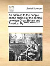 An Address to the People on the Subject of the Contest Between Great Britain and America. by ***** *********