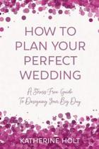 How To Plan Your Perfect Wedding: A Stress-Free Guide To Designing Your Big Day