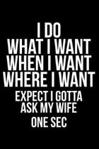 I Do What I Want When I Want Where I Want Expect I Gotta Ask My Wife One SEC