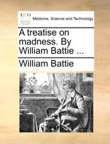 A Treatise on Madness. by William Battie ...
