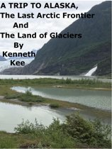 A Trip To Alaska, The Last Arctic Frontier And The Land of The Glaciers