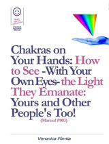 Chakras on Your Hands: How to See -With Your Own Eyes- the Light They Emanate: Yours and Other People's Too! (Manual #003)