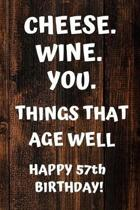 Cheese. Wine. You. Things That Age Well Happy 57th Birthday: 57th Birthday Gift / Journal / Notebook / Diary / Unique Greeting Card Alternative