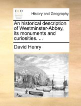 An Historical Description of Westminster-Abbey, Its Monuments and Curiosities.