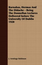 Barnabas, Hermas And The Didache - Being The Donnellan Lectures Delivered Before The University Of Dublin 1920