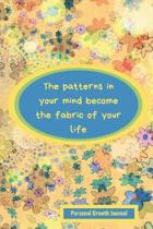 The Patterns in Your Mind Become the Fabric of Your Life: Personal Growth Journal