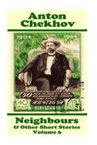Anton Chekhov - Neighbours & Other Short Stories (Volume 6)