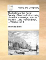 The History of the Royal Society of London for Improving of Natural Knowledge, from Its First Rise. ... by Thomas Birch, ... Volume 4 of 4