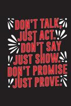 Don't Talk Just ACT Don't Say Just Show Don't Promise Just Prove