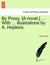 By Proxy. [A Novel.] ... with ... Illustrations by A. Hopkins. Vol. I.