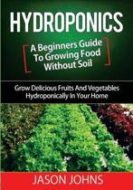Hydroponics - A Beginners Guide to Growing Food Without Soil