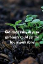 God made rainy days so gardeners could get the housework done: Blank Lined Journal, Notebook, Funny Gardner Notebook, Ruled, Writing Book, gift gardne