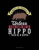 Always Be Yourself Unless You Can Be a Hippo Then Be a Hippo