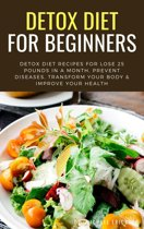 Detox Diet For Beginners: Detox Diet Recipes For Lose 25 Pounds In a Month, Prevent Diseases, Transform Your Body & Improve Your Health