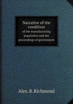 Narrative of the Condition of the Manufacturing Population and the Proceedings of Government