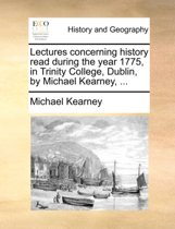 Lectures Concerning History Read During the Year 1775, in Trinity College, Dublin, by Michael Kearney, ...