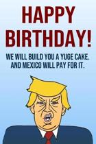 Happy Birthday We Will Build You A Yuge Cake And Mexico Will Pay For It: Better Than A Card 110-Page Blank Lined Journal Donald Trump Keepsake Memorie