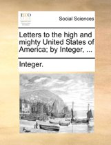 Letters to the High and Mighty United States of America; By Integer, ...