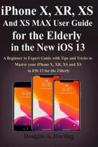 iPhone X, XR, XS and XS Max User Guide for the Elderly in the New iOS 13: A Beginner to Expert Guide with Tips and Tricks to Master your iPhone X, XR,