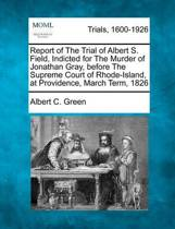 Report of the Trial of Albert S. Field, Indicted for the Murder of Jonathan Gray, Before the Supreme Court of Rhode-Island, at Providence, March Term, 1826