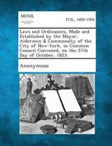 Laws and Ordinances, Made and Established by the Mayor, Aldermen & Commonalty of the City of New-York, in Common Council Convened, on the 27th Day of October, 1823.